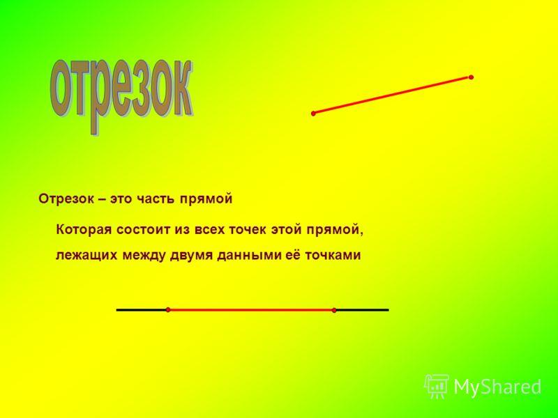 Отрезок – это часть прямой Которая состоит из всех точек этой прямой, лежащих между двумя данными её точками