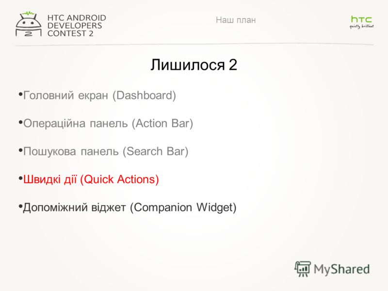 Наш план Лишилося 2 Головний екран (Dashboard) Операційна панель (Action Bar) Пошукова панель (Search Bar) Швидкі дії (Quick Actions) Допоміжний віджет (Companion Widget)