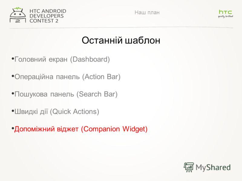 Наш план Останній шаблон Головний екран (Dashboard) Операційна панель (Action Bar) Пошукова панель (Search Bar) Швидкі дії (Quick Actions) Допоміжний віджет (Companion Widget)