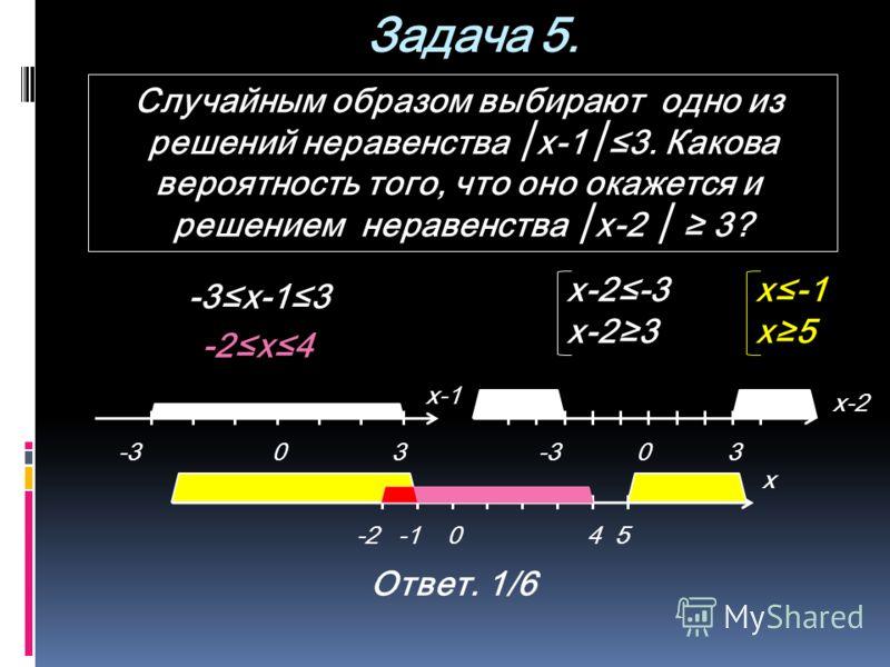 Задача 5. Случайным образом выбирают одно из решений неравенства x-13. Какова вероятность того, что оно окажется и решением неравенства x-2 3? -303 х-1 -303 х-2 0-254 -3х-13 -2х4 х-2-3 х-23 Ответ. 1/6 х-1 х5 х
