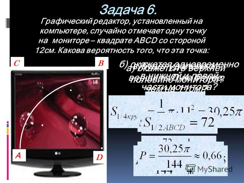 Задача 6. Графический редактор, установленный на компьютере, случайно отмечает одну точку на мониторе – квадрате АВСD со стороной 12см. Какова вероятность того, что эта точка: а) окажется в верхней половине монитора? C А D B б) окажется одновременно