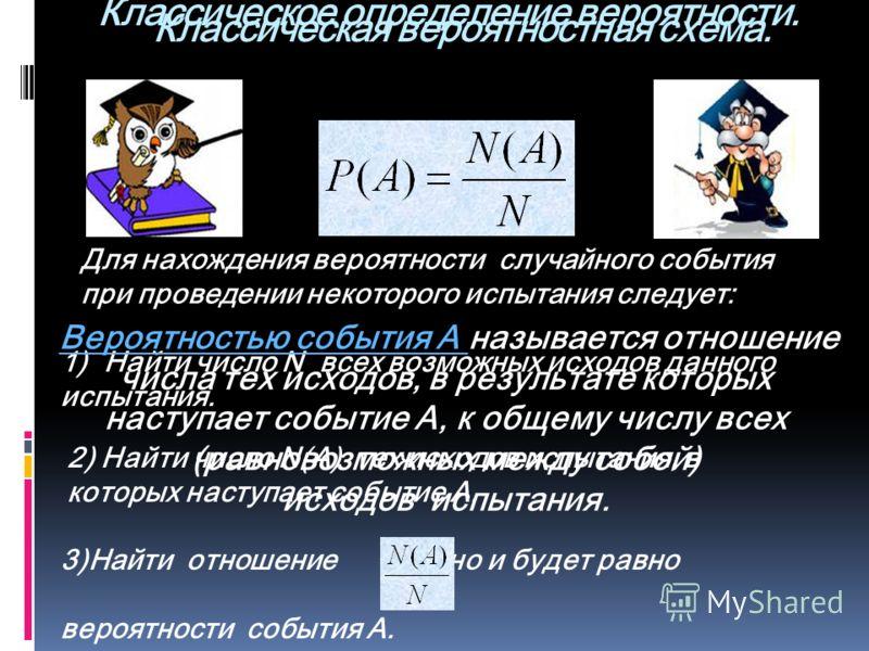 Классическая вероятностная схема. Для нахождения вероятности случайного события при проведении некоторого испытания следует: 1)Найти число N всех возможных исходов данного испытания. 2) Найти число N(А) тех исходов испытания, в которых наступает собы