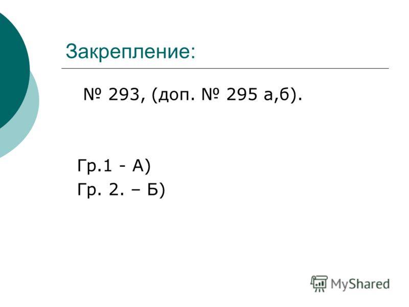 Закрепление: 293, (доп. 295 а,б). Гр.1 - А) Гр. 2. – Б)