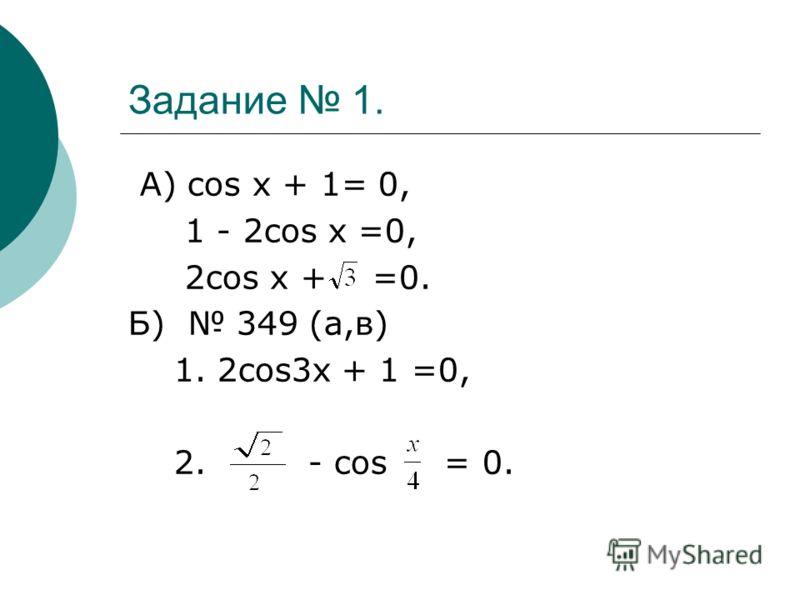 Задание 1. А) cos x + 1= 0, 1 - 2cos x =0, 2cos x + =0. Б) 349 (а,в) 1. 2cos3x + 1 =0, 2. - cos = 0.