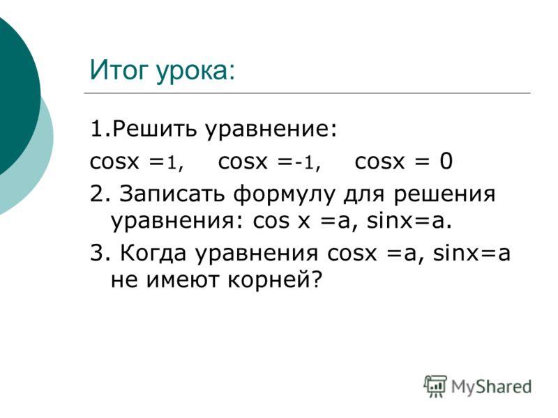 Итог урока: 1.Решить уравнение: cosx = 1, cosx = -1, сosx = 0 2. Записать формулу для решения уравнения: cos x =а, sinx=a. 3. Когда уравнения cosx =а, sinx=a не имеют корней?