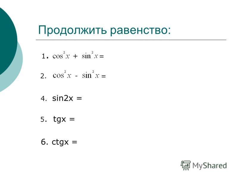 Продолжить равенство: 1. + = 2. - = 4. sin2x = 5. tgx = 6. ctgx =