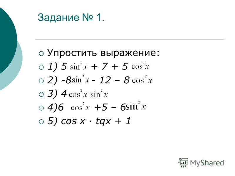 Задание 1. Упростить выражение: 1) 5 + 7 + 5 2) -8 - 12 – 8 3) 4 4)6 +5 – 6 5) соs х · tqx + 1