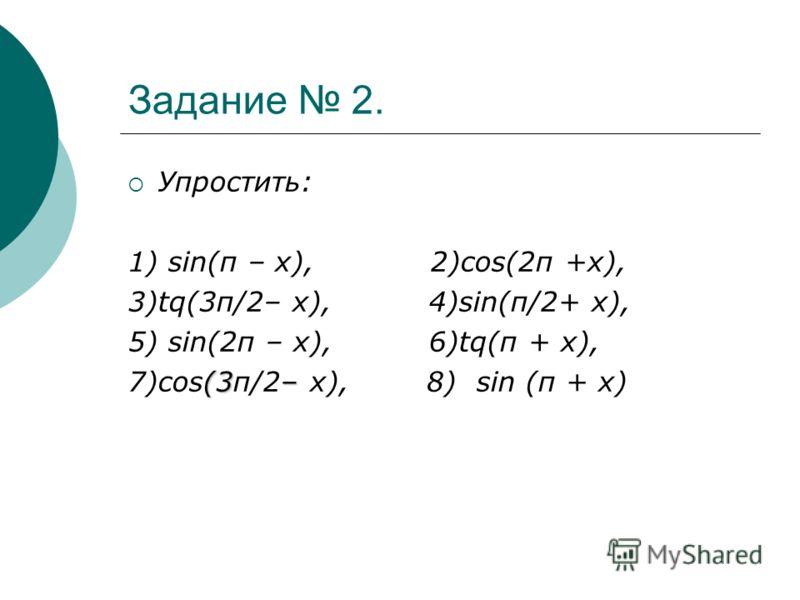 Задание 2. Упростить: 1) sin(π – х), 2)cоs(2π +х), 3)tq(3π/2– х), 4)sin(π/2+ х), 5) sin(2π – х), 6)tq(π + х), (3– 7)cоs(3π/2– х), 8) sin (п + х)
