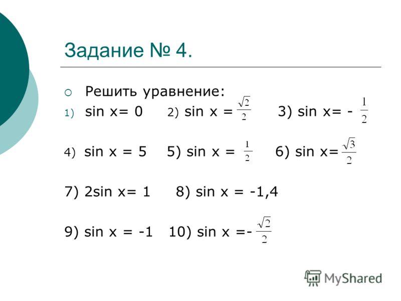Задание 4. Решить уравнение: 1) sin x= 0 2) sin x = 3) sin x= - 4) sin x = 5 5) sin x = 6) sin x= 7) 2sin x= 1 8) sin x = -1,4 9) sin x = -1 10) sin x =-