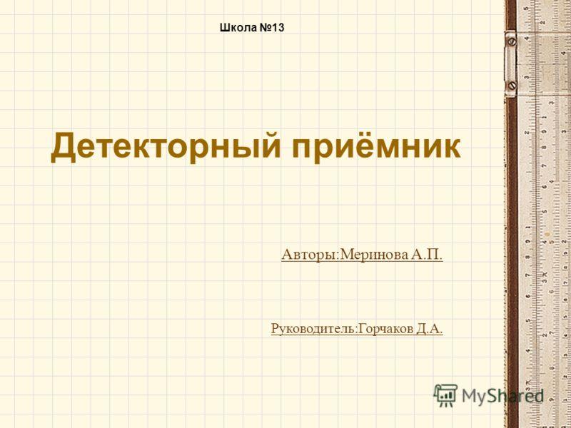 Детекторный приёмник Авторы:Меринова А.П. Школа 13 Руководитель:Горчаков Д.А.