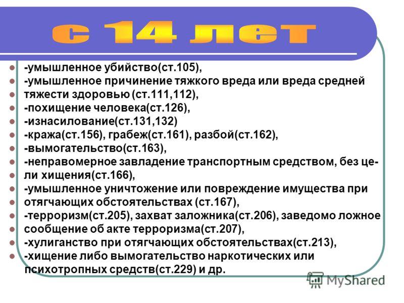 -умышленное убийство(ст.105), -умышленное причинение тяжкого вреда или вреда средней тяжести здоровью (ст.111,112), -похищение человека(ст.126), -изнасилование(ст.131,132) -кража(ст.156), грабеж(ст.161), разбой(ст.162), -вымогательство(ст.163), -непр