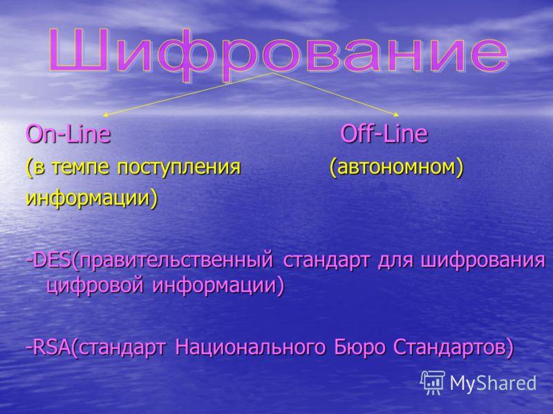 On-Line O Off-Line (в темпе поступления (автономном) информации) -DES(правительственный стандарт для шифрования цифровой информации) -RSA(стандарт Национального Бюро Стандартов)
