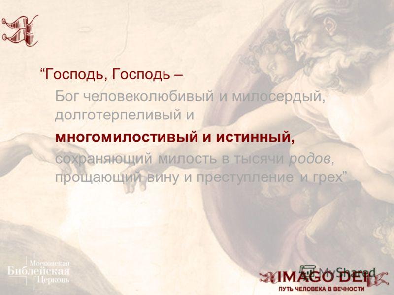 Господь, Господь – Бог человеколюбивый и милосердый, долготерпеливый и многомилостивый и истинный, сохраняющий милость в тысячи родов, прощающий вину и преступление и грех