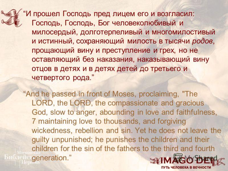 И прошел Господь пред лицем его и возгласил: Господь, Господь, Бог человеколюбивый и милосердый, долготерпеливый и многомилостивый и истинный, сохраняющий милость в тысячи родов, прощающий вину и преступление и грех, но не оставляющий без наказания,