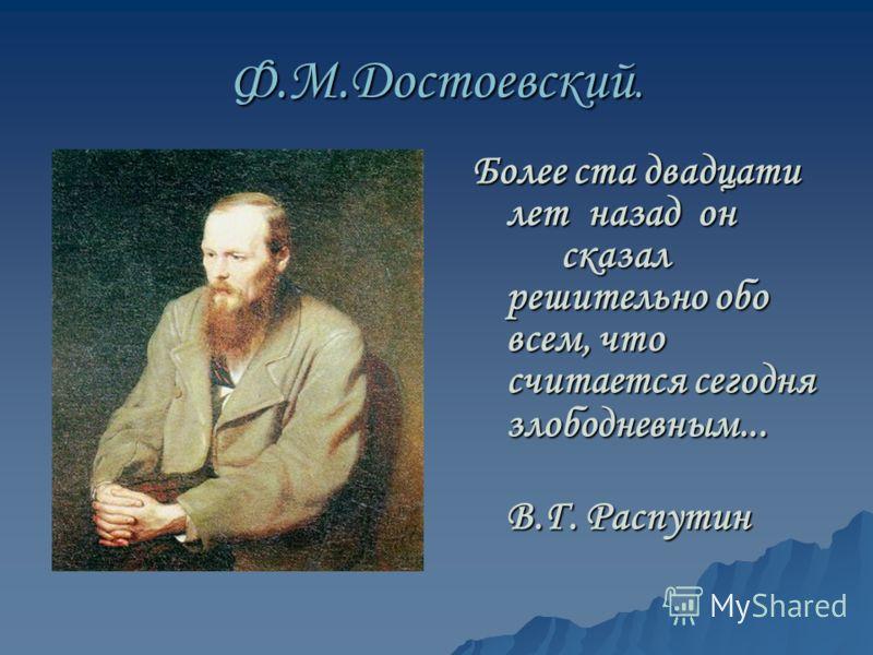 Ф.М.Достоевский. Более ста двадцати лет назад он сказал решительно обо всем, что считается сегодня злободневным... В.Г. Распутин В.Г. Распутин