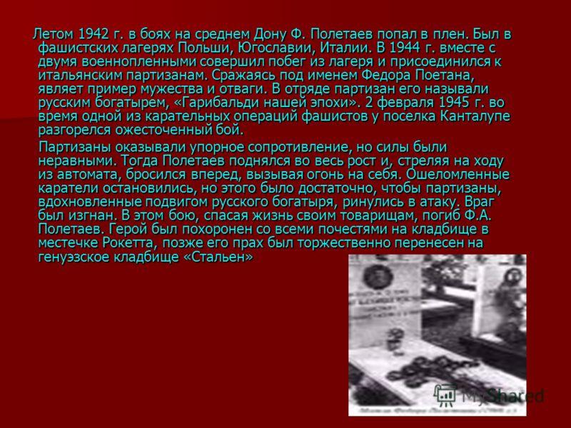 Летом 1942 г. в боях на среднем Дону Ф. Полетаев попал в плен. Был в фашистских лагерях Польши, Югославии, Италии. В 1944 г. вместе с двумя военнопленными совершил побег из лагеря и присоединился к итальянским партизанам. Сражаясь под именем Федора П