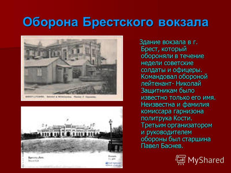 Оборона Брестского вокзала Здание вокзала в г. Брест, который обороняли в течение недели советские солдаты и офицеры. Командовал обороной лейтенант- Николай Защитникам было известно только его имя. Неизвестна и фамилия комиссара гарнизона политрука К