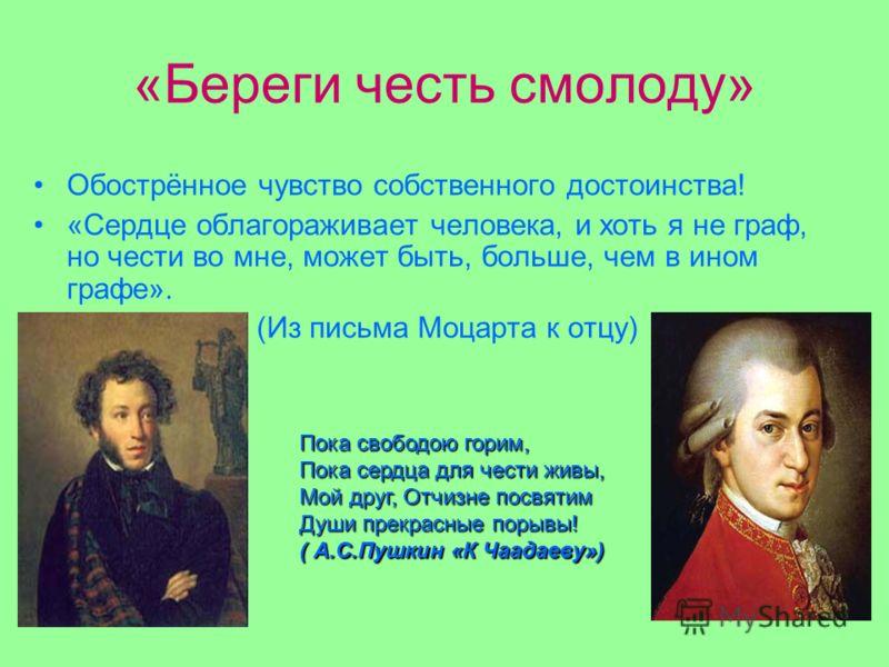 «Береги честь смолоду» Обострённое чувство собственного достоинства! «Сердце облагораживает человека, и хоть я не граф, но чести во мне, может быть, больше, чем в ином графе». (Из письма Моцарта к отцу) Пока свободою горим, Пока сердца для чести живы