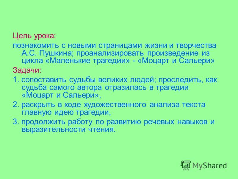 Цель урока: познакомить с новыми страницами жизни и творчества А.С. Пушкина; проанализировать произведение из цикла «Маленькие трагедии» - «Моцарт и Сальери» Задачи: 1. сопоставить судьбы великих людей; проследить, как судьба самого автора отразилась