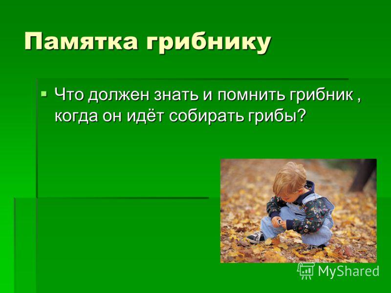 Памятка грибнику Что должен знать и помнить грибник, когда он идёт собирать грибы? Что должен знать и помнить грибник, когда он идёт собирать грибы?
