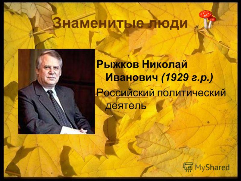 Знаменитые люди Рыжков Николай Иванович (1929 г.р.) Российский политический деятель