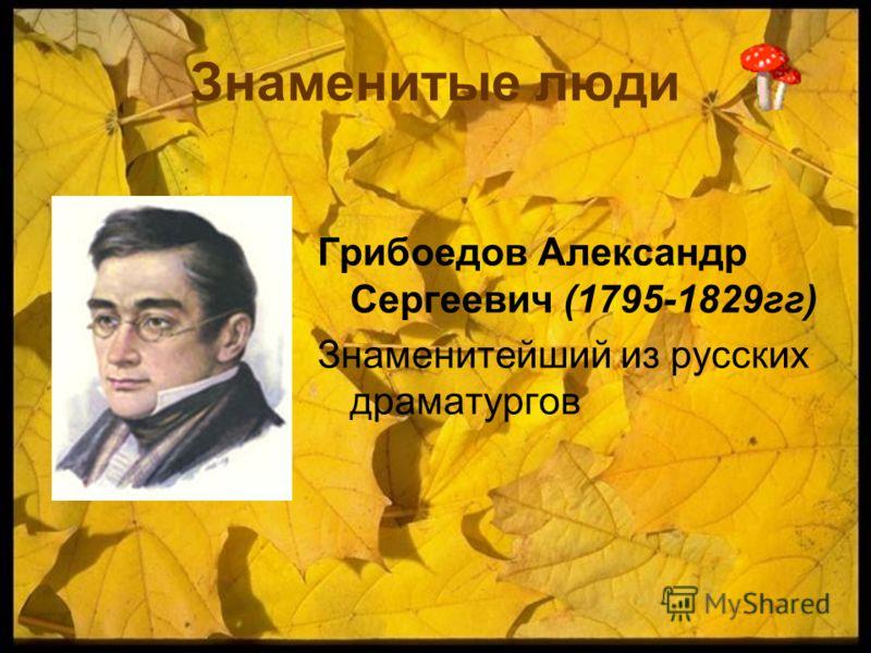 Знаменитые люди Грибоедов Александр Сергеевич (1795-1829гг) Знаменитейший из русских драматургов