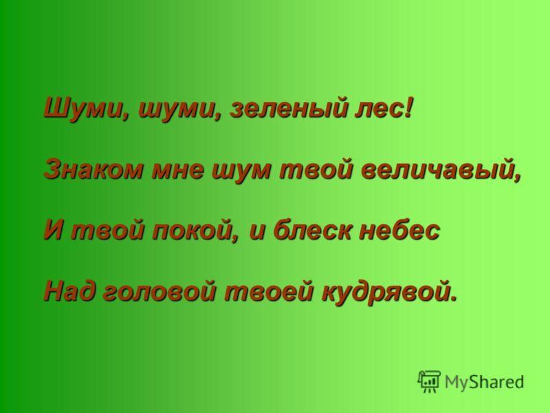 Шуми, шуми, зеленый лес! Знаком мне шум твой величавый, И твой покой, и блеск небес Над головой твоей кудрявой.