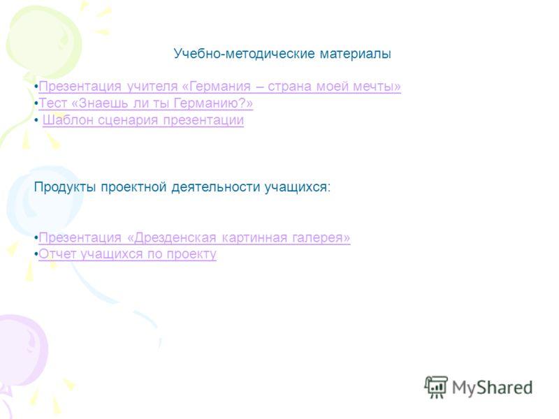 Учебно-методические материалы Презентация учителя «Германия – страна моей мечты» Тест «Знаешь ли ты Германию?» Шаблон сценария презентации Продукты проектной деятельности учащихся: Презентация «Дрезденская картинная галерея» Отчет учащихся по проекту