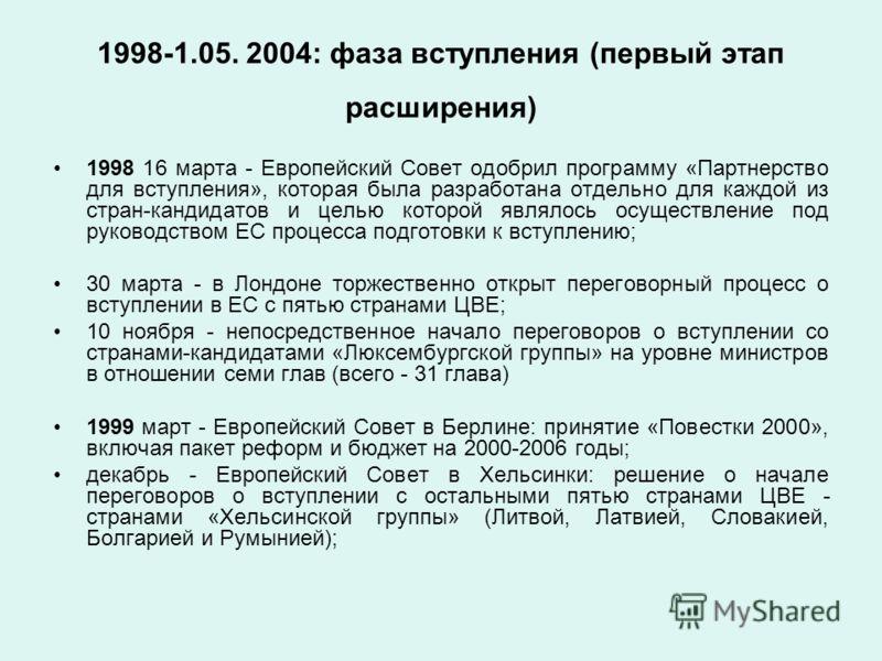 1998-1.05. 2004: фаза вступления (первый этап расширения) 1998 16 марта - Европейский Совет одобрил программу «Партнерство для вступления», которая была разработана отдельно для каждой из стран-кандидатов и целью которой являлось осуществление под ру