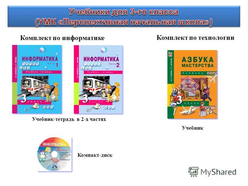 Комплект по информатике Комплект по технологии Учебник-тетрадь в 2-х частях Компакт-диск Учебник