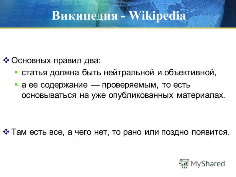 Википедия - Wikipedia Основных правил два: статья должна быть нейтральной и объективной, а ее содержание проверяемым, то есть основываться на уже опубликованных материалах. Там есть все, а чего нет, то рано или поздно появится.