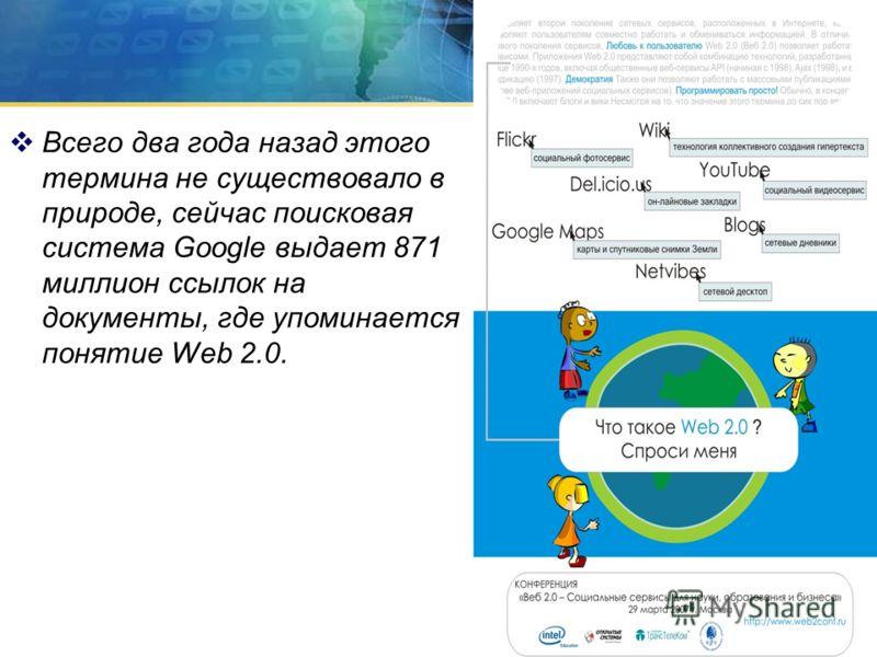 Всего два года назад этого термина не существовало в природе, сейчас поисковая система Google выдает 871 миллион ссылок на документы, где упоминается понятие Web 2.0.