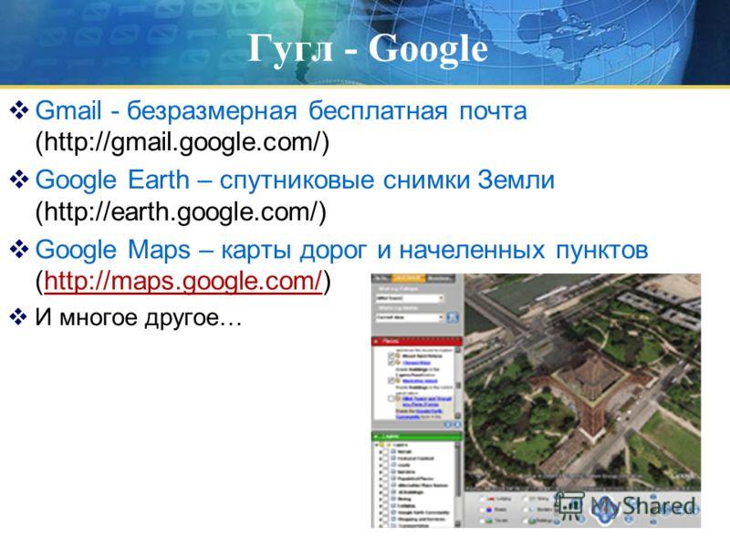 Гугл - Google Gmail - безразмерная бесплатная почта (http://gmail.google.com/) Google Earth – спутниковые снимки Земли (http://earth.google.com/) Google Maps – карты дорог и начеленных пунктов (http://maps.google.com/)http://maps.google.com/ И многое