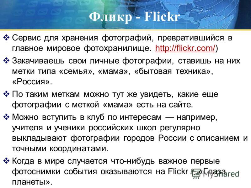 Фликр - Flickr Сервис для хранения фотографий, превратившийся в главное мировое фотохранилище. http://flickr.com/)http://flickr.com/ Закачиваешь свои личные фотографии, ставишь на них метки типа «семья», «мама», «бытовая техника», «Россия». По таким