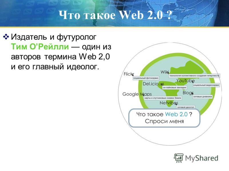 Что такое Web 2.0 ? Издатель и футуролог Тим ОРейлли один из авторов термина Web 2,0 и его главный идеолог.