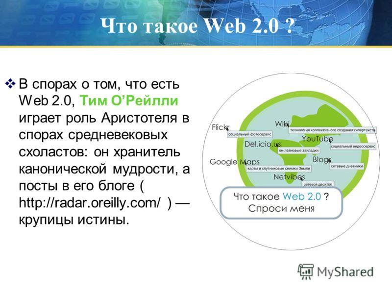 Что такое Web 2.0 ? В спорах о том, что есть Web 2.0, Тим ОРейлли играет роль Аристотеля в спорах средневековых схоластов: он хранитель канонической мудрости, а посты в его блоге ( http://radar.oreilly.com/ ) крупицы истины.