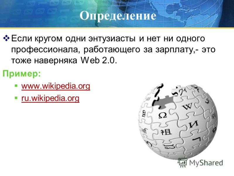 Определение Если кругом одни энтузиасты и нет ни одного профессионала, работающего за зарплату,- это тоже наверняка Web 2.0. Пример: www.wikipedia.org ru.wikipedia.org