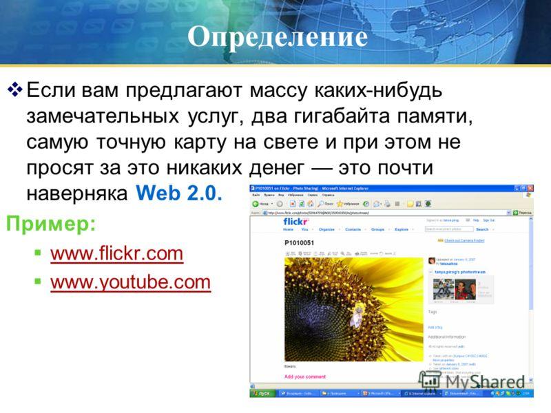 Определение Если вам предлагают массу каких-нибудь замечательных услуг, два гигабайта памяти, самую точную карту на свете и при этом не просят за это никаких денег это почти наверняка Web 2.0. Пример: www.flickr.com www.youtube.com
