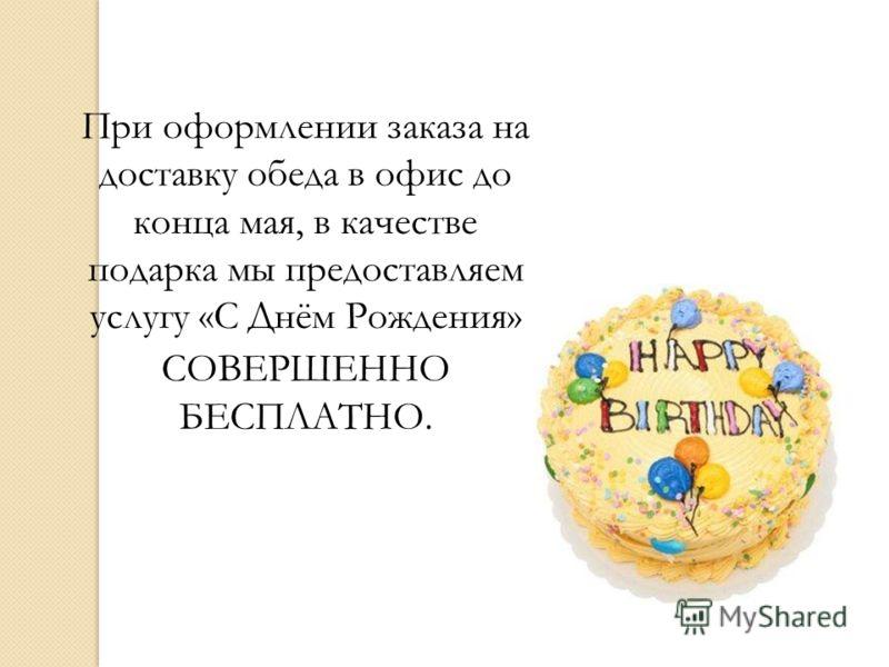 При оформлении заказа на доставку обеда в офис до конца мая, в качестве подарка мы предоставляем услугу «С Днём Рождения» СОВЕРШЕННО БЕСПЛАТНО.
