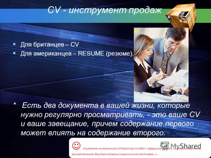 CV - инструмент продаж Для британцев – CV Для американцев – RESUME (резюме). * Есть два документа в вашей жизни, которые нужно регулярно просматривать, - это ваше CV и ваше завещание, причем содержание первого может влиять на содержание второго. Из р