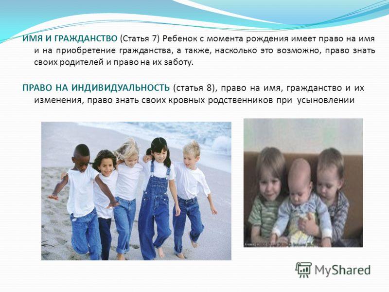 ИМЯ И ГРАЖДАНСТВО (Статья 7) Ребенок с момента рождения имеет право на имя и на приобретение гражданства, а также, насколько это возможно, право знать своих родителей и право на их заботу. ПРАВО НА ИНДИВИДУАЛЬНОСТЬ (статья 8), право на имя, гражданст