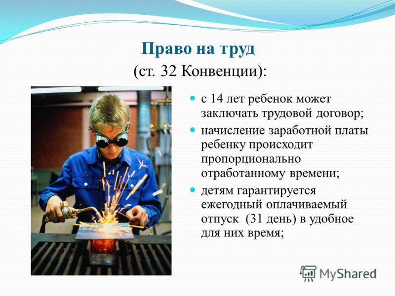 Право на труд (ст. 32 Конвенции): с 14 лет ребенок может заключать трудовой договор; начисление заработной платы ребенку происходит пропорционально отработанному времени; детям гарантируется ежегодный оплачиваемый отпуск (31 день) в удобное для них в