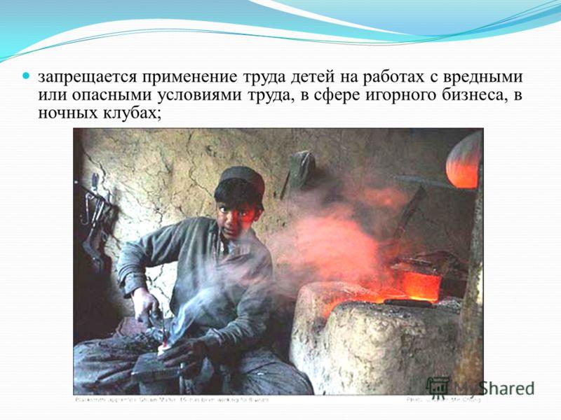 запрещается применение труда детей на работах с вредными или опасными условиями труда, в сфере игорного бизнеса, в ночных клубах;
