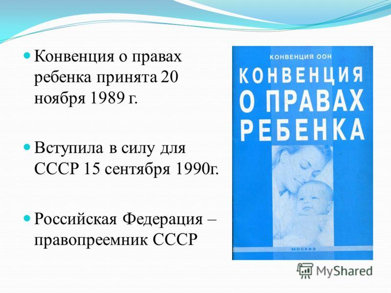 Конвенция о правах ребенка принята 20 ноября 1989 г. Вступила в силу для СССР 15 сентября 1990г. Российская Федерация – правопреемник СССР