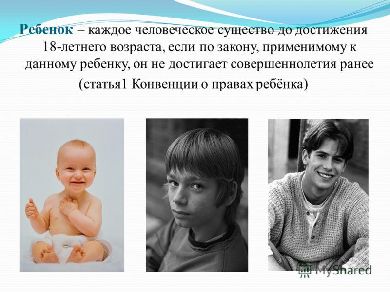 Ребенок – каждое человеческое существо до достижения 18-летнего возраста, если по закону, применимому к данному ребенку, он не достигает совершеннолетия ранее (статья1 Конвенции о правах ребёнка)