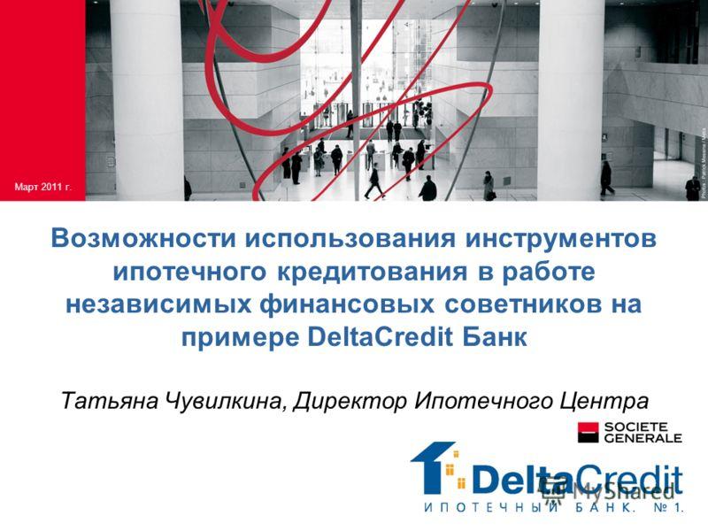 Возможности использования инструментов ипотечного кредитования в работе независимых финансовых советников на примере DeltaCredit Банк Татьяна Чувилкина, Директор Ипотечного Центра Март 2011 г.