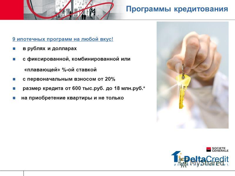 Программы кредитования 9 ипотечных программ на любой вкус! в рублях и долларах с фиксированной, комбинированной или «плавающей» %-ой ставкой с первоначальным взносом от 20% размер кредита от 600 тыс.руб. до 18 млн.руб.* на приобретение квартиры и не