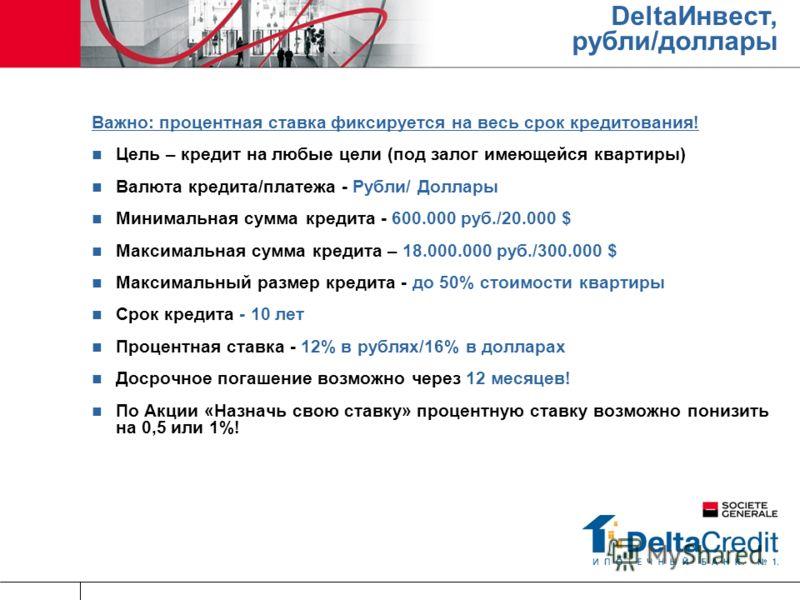 DeltaИнвест, рубли/доллары Важно: процентная ставка фиксируется на весь срок кредитования! Цель – кредит на любые цели (под залог имеющейся квартиры) Валюта кредита/платежа - Рубли/ Доллары Минимальная сумма кредита - 600.000 руб./20.000 $ Максимальн
