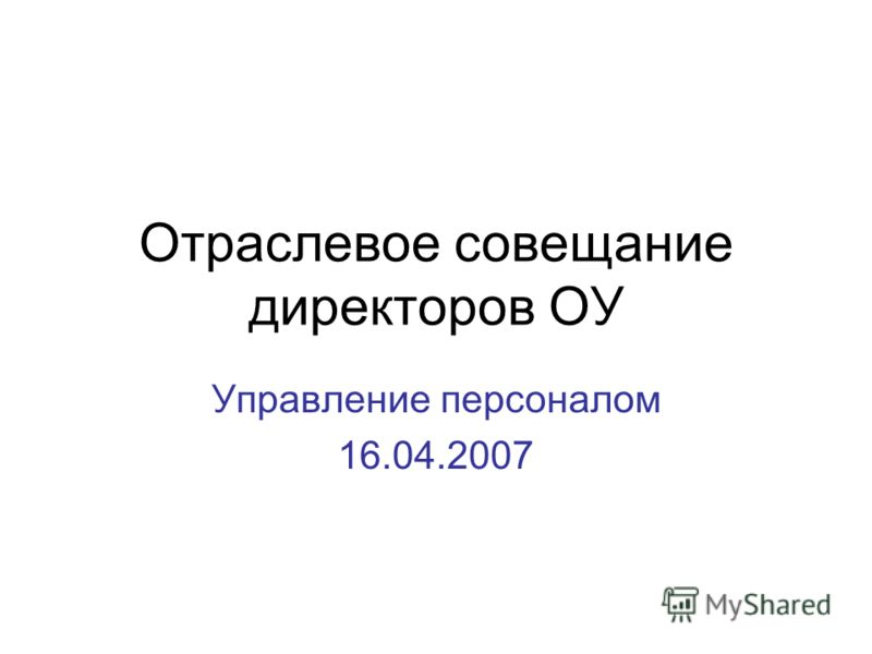 Отраслевое совещание директоров ОУ Управление персоналом 16.04.2007