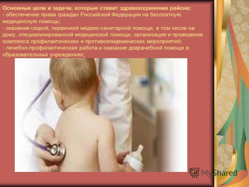 Основные цели и задачи, которые ставит здравоохранение района: - обеспечение права граждан Российской Федерации на бесплатную медицинскую помощь; - оказание скорой, первичной медико-санитарной помощи, в том числе на дому, специализированной медицинск